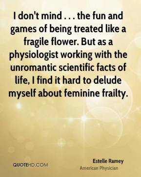 Estelle Ramey - I don't mind . . . the fun and games of being treated like a fragile flower. But as a physiologist working with the unromantic scientific facts of life, I find it hard to delude myself about feminine frailty.