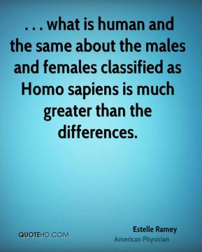 Estelle Ramey -  . . . what is human and the same about the males and females classified as Homo sapiens is much greater than the differences.