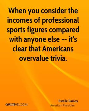 Estelle Ramey - When you consider the incomes of professional sports figures compared with anyone else -- it's clear that Americans overvalue trivia.
