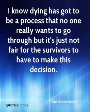 Eunice Newcomer - I know dying has got to be a process that no one really wants to go through but it's just not fair for the survivors to have to make this decision.