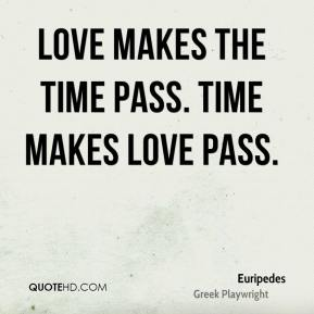 Euripedes - Love makes the time pass. Time makes love pass.
