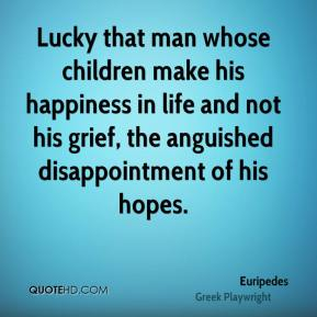 Euripedes - Lucky that man whose children make his happiness in life and not his grief, the anguished disappointment of his hopes.