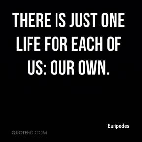 Euripedes - There is just one life for each of us: our own.