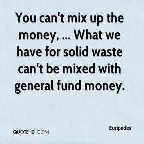 You can't mix up the money, ... What we have for solid waste can't be mixed with general fund money.