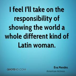 I feel I'll take on the responsibility of showing the world a whole different kind of Latin woman.