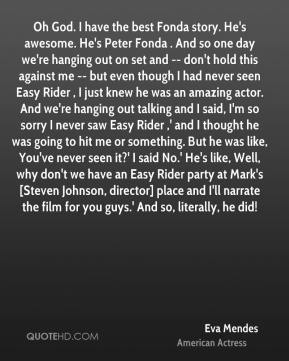 Oh God. I have the best Fonda story. He's awesome. He's Peter Fonda . And so one day we're hanging out on set and -- don't hold this against me -- but even though I had never seen Easy Rider , I just knew he was an amazing actor. And we're hanging out talking and I said, I'm so sorry I never saw Easy Rider ,' and I thought he was going to hit me or something. But he was like, You've never seen it?' I said No.' He's like, Well, why don't we have an Easy Rider party at Mark's [Steven Johnson, director] place and I'll narrate the film for you guys.' And so, literally, he did!