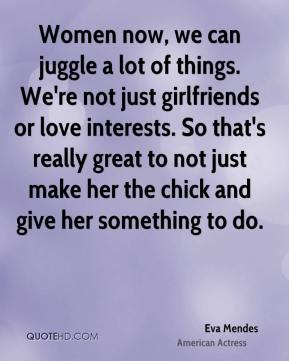 Women now, we can juggle a lot of things. We're not just girlfriends or love interests. So that's really great to not just make her the chick and give her something to do.