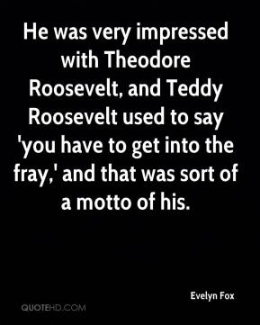 Evelyn Fox - He was very impressed with Theodore Roosevelt, and Teddy Roosevelt used to say 'you have to get into the fray,' and that was sort of a motto of his.