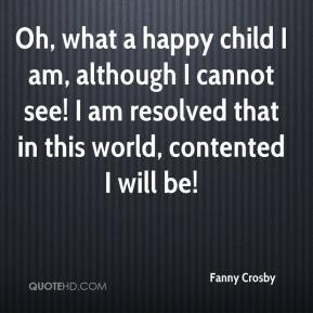Fanny Crosby - Oh, what a happy child I am, although I cannot see! I am resolved that in this world, contented I will be!