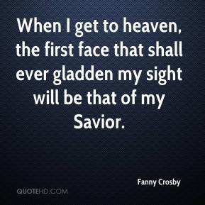 Fanny Crosby - When I get to heaven, the first face that shall ever gladden my sight will be that of my Savior.