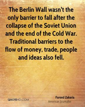 Fareed Zakaria - The Berlin Wall wasn't the only barrier to fall after the collapse of the Soviet Union and the end of the Cold War. Traditional barriers to the flow of money, trade, people and ideas also fell.