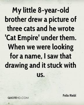 Felix Riebl - My little 8-year-old brother drew a picture of three cats and he wrote 'Cat Empire' under them. When we were looking for a name, I saw that drawing and it stuck with us.