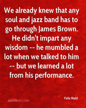 Felix Riebl - We already knew that any soul and jazz band has to go through James Brown. He didn't impart any wisdom -- he mumbled a lot when we talked to him -- but we learned a lot from his performance.
