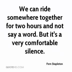 Fern Stapleton - We can ride somewhere together for two hours and not say a word. But it's a very comfortable silence.