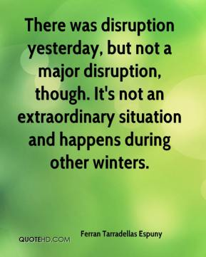 There was disruption yesterday, but not a major disruption, though. It's not an extraordinary situation and happens during other winters.