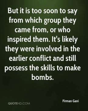 Firman Gani - But it is too soon to say from which group they came from, or who inspired them. It's likely they were involved in the earlier conflict and still possess the skills to make bombs.