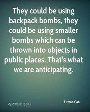 Firman Gani - They could be using backpack bombs, they could be using smaller bombs which can be thrown into objects in public places. That's what we are anticipating.