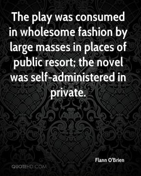 Flann O'Brien - The play was consumed in wholesome fashion by large masses in places of public resort; the novel was self-administered in private.