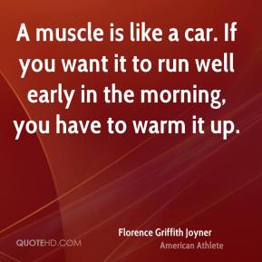 A muscle is like a car. If you want it to run well early in the morning, you have to warm it up.