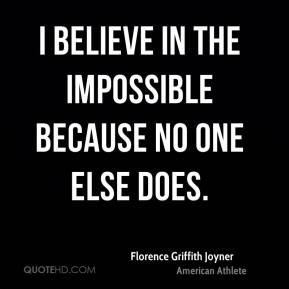 I believe in the impossible because no one else does.