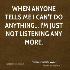 When anyone tells me I can't do anything... I'm just not listening any more.