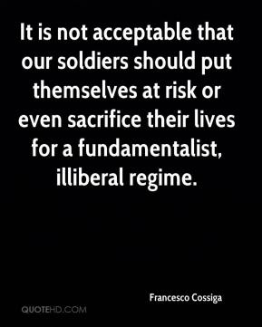 It is not acceptable that our soldiers should put themselves at risk or even sacrifice their lives for a fundamentalist, illiberal regime.
