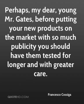 Francesco Cossiga - Perhaps, my dear, young Mr. Gates, before putting your new products on the market with so much publicity you should have them tested for longer and with greater care.
