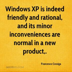 Francesco Cossiga - Windows XP is indeed friendly and rational, and its minor inconveniences are normal in a new product.
