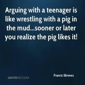 Francis Skrenes - Arguing with a teenager is like wrestling with a pig in the mud...sooner or later you realize the pig likes it!