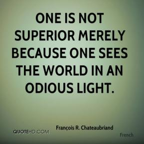 François R. Chateaubriand - One is not superior merely because one sees the world in an odious light.