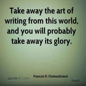 François R. Chateaubriand - Take away the art of writing from this world, and you will probably take away its glory.