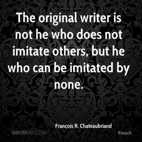 François R. Chateaubriand - The original writer is not he who does not imitate others, but he who can be imitated by none.