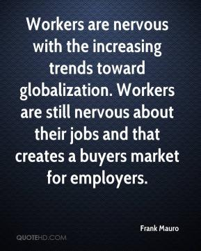 Workers are nervous with the increasing trends toward globalization. Workers are still nervous about their jobs and that creates a buyers market for employers.