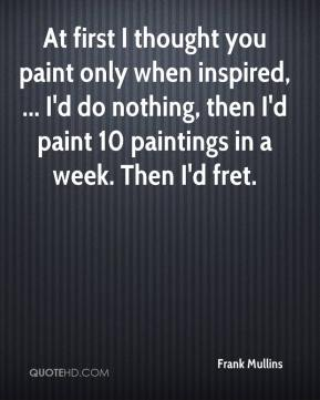 Frank Mullins - At first I thought you paint only when inspired, ... I'd do nothing, then I'd paint 10 paintings in a week. Then I'd fret.