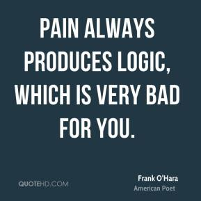 Frank O'Hara - Pain always produces logic, which is very bad for you.