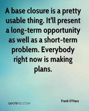 Frank O'Hara - A base closure is a pretty usable thing. It'll present a long-term opportunity as well as a short-term problem. Everybody right now is making plans.