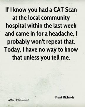 Frank Richards - If I know you had a CAT Scan at the local community hospital within the last week and came in for a headache, I probably won't repeat that. Today, I have no way to know that unless you tell me.