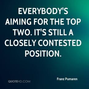 Franz Pumaren - Everybody's aiming for the top two. It's still a closely contested position.