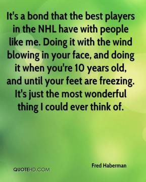 Fred Haberman - It's a bond that the best players in the NHL have with people like me. Doing it with the wind blowing in your face, and doing it when you're 10 years old, and until your feet are freezing. It's just the most wonderful thing I could ever think of.