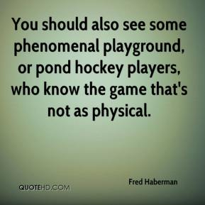 Fred Haberman - You should also see some phenomenal playground, or pond hockey players, who know the game that's not as physical.