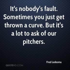 Fred Ledesma - It's nobody's fault. Sometimes you just get thrown a curve. But it's a lot to ask of our pitchers.