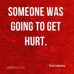 Fred Ledesma - Someone was going to get hurt.
