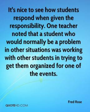 Fred Rose - It's nice to see how students respond when given the responsibility. One teacher noted that a student who would normally be a problem in other situations was working with other students in trying to get them organized for one of the events.