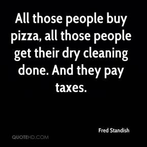 Fred Standish - All those people buy pizza, all those people get their dry cleaning done. And they pay taxes.