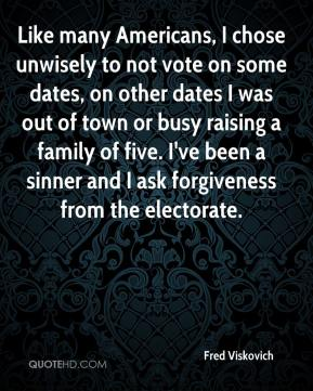 Fred Viskovich - Like many Americans, I chose unwisely to not vote on some dates, on other dates I was out of town or busy raising a family of five. I've been a sinner and I ask forgiveness from the electorate.