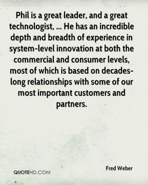 Fred Weber - Phil is a great leader, and a great technologist, ... He has an incredible depth and breadth of experience in system-level innovation at both the commercial and consumer levels, most of which is based on decades-long relationships with some of our most important customers and partners.