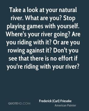 Frederick (Carl) Frieseke - Take a look at your natural river. What are you? Stop playing games with yourself. Where's your river going? Are you riding with it? Or are you rowing against it? Don't you see that there is no effort if you're riding with your river?