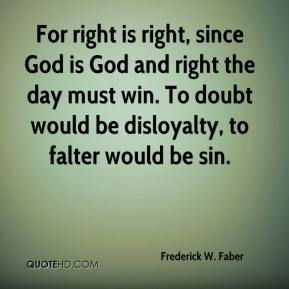 Frederick W. Faber - For right is right, since God is God and right the day must win. To doubt would be disloyalty, to falter would be sin.
