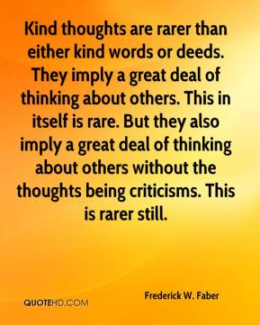 Frederick W. Faber - Kind thoughts are rarer than either kind words or deeds. They imply a great deal of thinking about others. This in itself is rare. But they also imply a great deal of thinking about others without the thoughts being criticisms. This is rarer still.