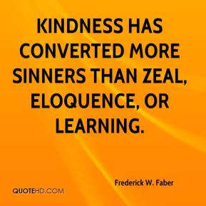 Frederick W. Faber - Kindness has converted more sinners than zeal, eloquence, or learning.